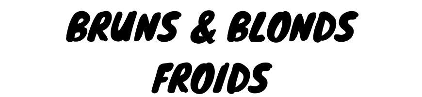BRUNS & BLONDS FROIDS